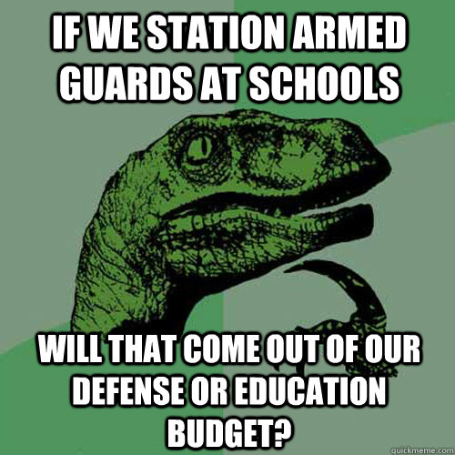 if we station armed guards at schools will that come out of  - Philosoraptor