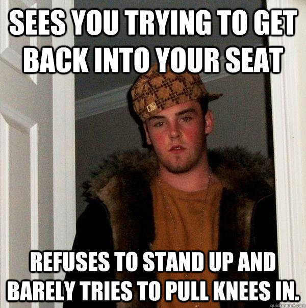 sees you trying to get back into your seat refuses to stand  - Scumbag Steve