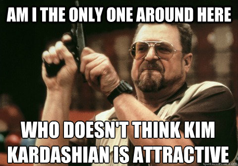 am i the only one around here who doesnt think kim kardashi - Am I the only one