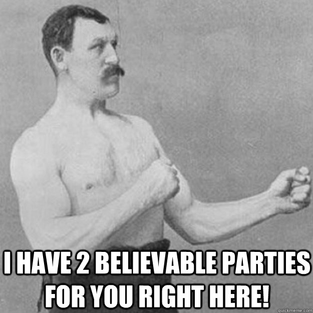 i have 2 believable parties for you right here - overly manly man