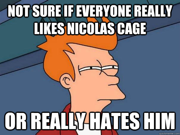 not sure if everyone really likes nicolas cage or really hat - Futurama Fry