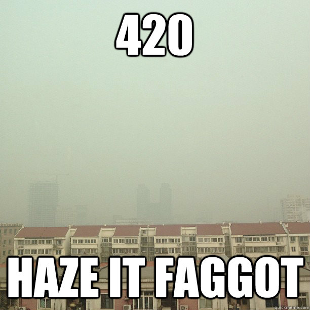 420 haze it faggot -