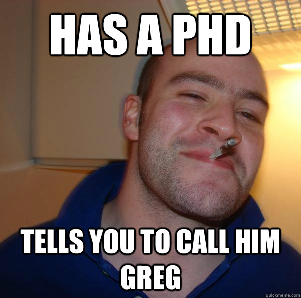 has a phd tells you to call him greg - Good Guy Greg