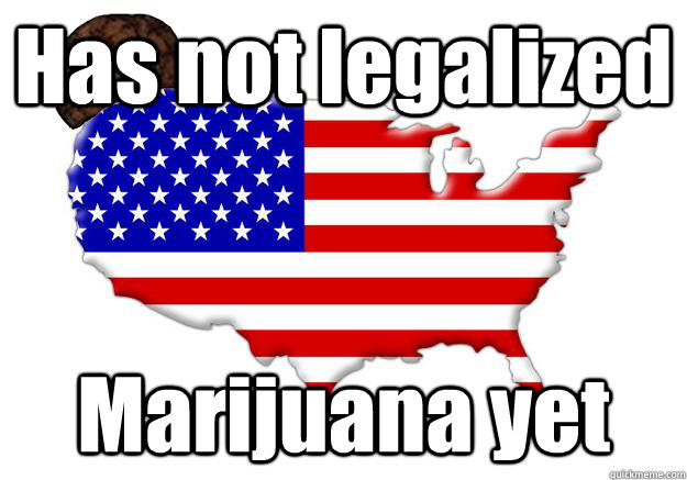 has not legalized marijuana yet - Scumbag america