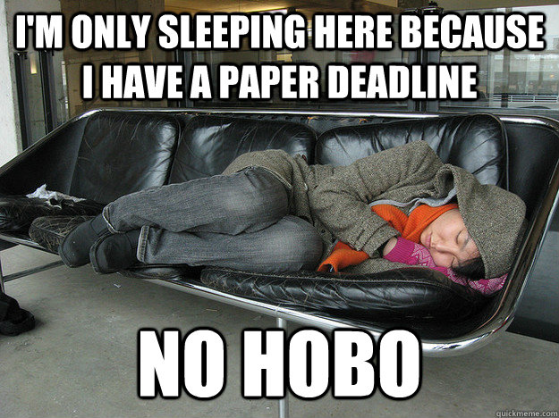 im only sleeping here because i have a paper deadline no ho - No Hobo Grad Student