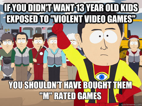 if you didnt want 13 year old kids exposed to violent vide - Captain Hindsight
