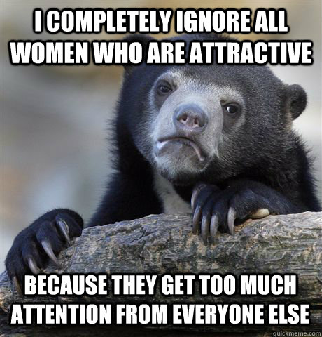 i completely ignore all women who are attractive because the - Confession Bear