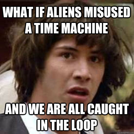 what if aliens misused a time machine and we are all caught  - conspiracy keanu