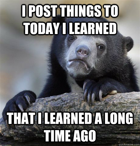 i post things to today i learned that i learned a long time  - Confession Bear