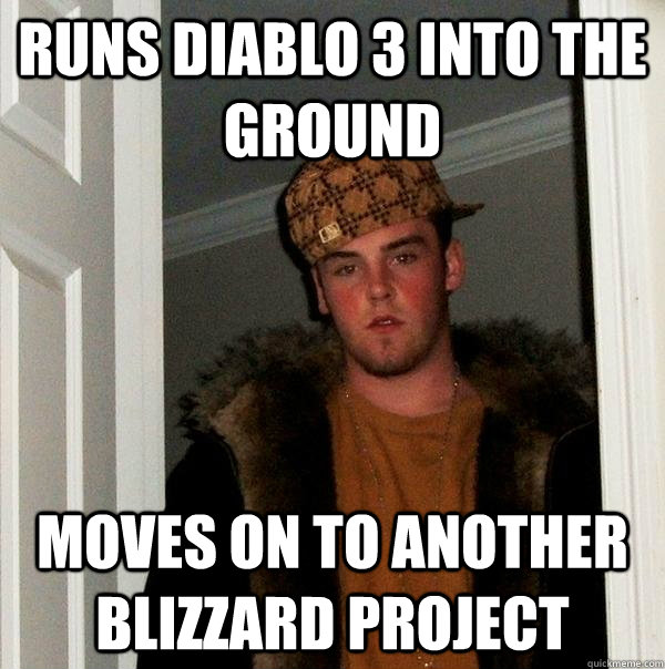 runs diablo 3 into the ground moves on to another blizzard p - Scumbag Steve