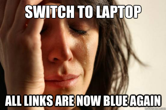 switch to laptop all links are now blue again - First World Problems