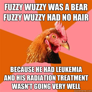 fuzzy wuzzy was a bear fuzzy wuzzy had no hair because he ha - Anti-Joke Chicken