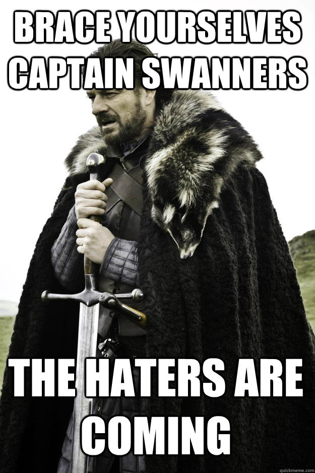 brace yourselves captain swanners the haters are coming - Winter is coming