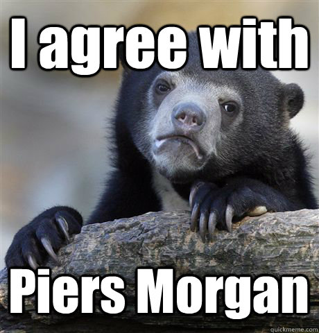 i agree with piers morgan - Confession Bear