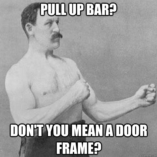 pull up bar dont you mean a door frame - overly manly man