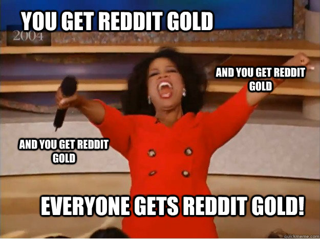 you get reddit gold everyone gets reddit gold and you get r - oprah you get a car