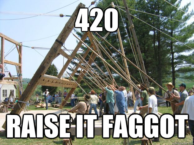 420 raise it faggot -