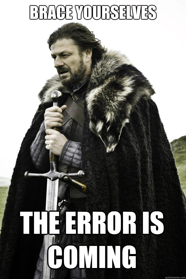 brace yourselves the error is coming - Winter is coming