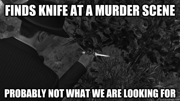 finds knife at a murder scene probably not what we are looki -