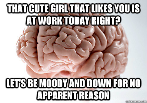 that cute girl that likes you is at work today right lets  - Scumbag Brain