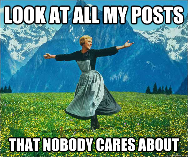 look at all my posts that nobody cares about - Sound of Music