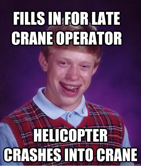 fills in for late crane operator helicopter crashes into cra - Bad Luck Brain