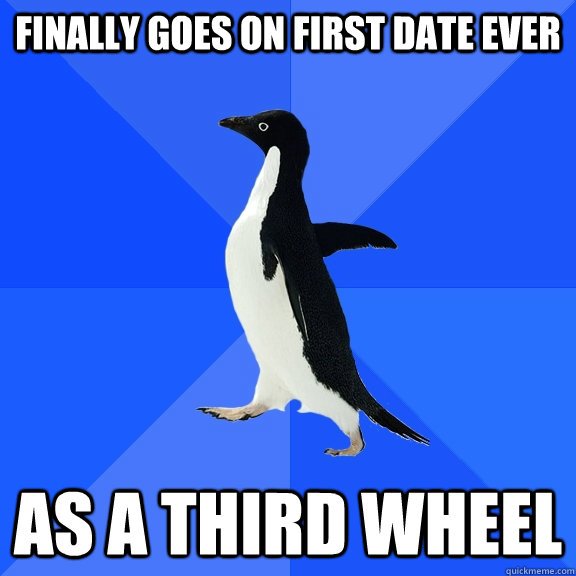 finally goes on first date ever as a third wheel - Socially Awkward Penguin