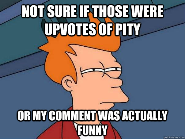 not sure if those were upvotes of pty or my comment was act - Futurama Fry