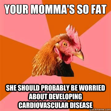 your mommas so fat she should probably be worried about de - anti joke chicken