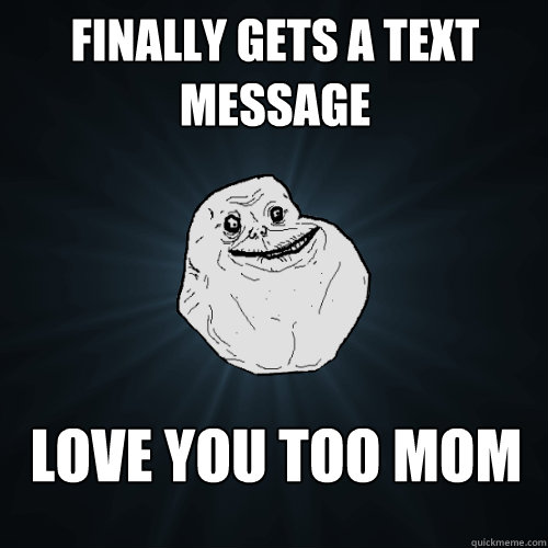 finally gets a text message love you too mom - Forever Alone