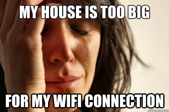 my house is too big for my wifi connection - First World Problems