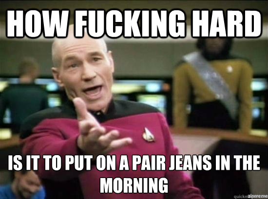 how fucking hard is it to put on a pair jeans in the mornin - Annoyed Picard HD