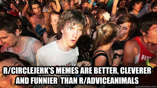 rcirclejerks memes are better cleverer and funnier than  - Sudden Clarity Clarence