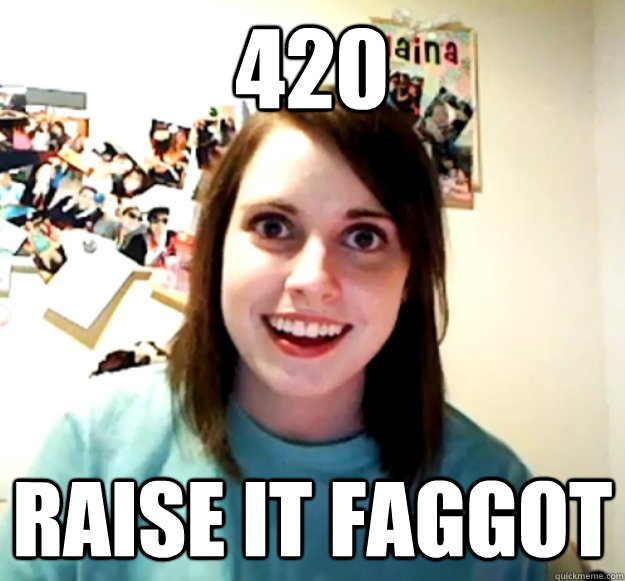 420 raise it faggot - Overly Attached Girlfriend
