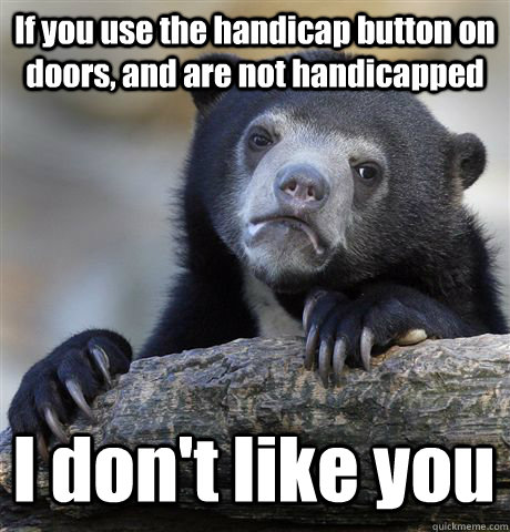 if you use the handicap button on doors and are not handica - Confession Bear