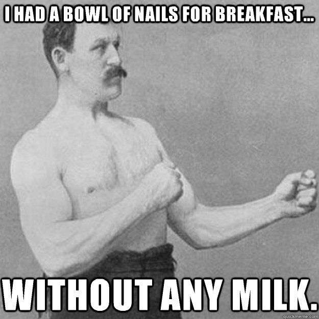 i had a bowl of nails for breakfast without any milk - overly manly man