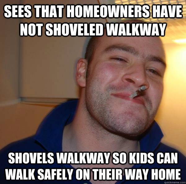 sees that homeowners have not shoveled walkway shovels walkw - Good Guy Greg
