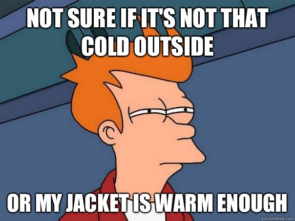 Not sure if its not that cold outside Or my jacket is warm e - Futurama Fry