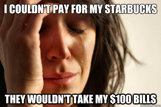 i couldnt pay for my starbucks they wouldnt take my 100  - First World Problems