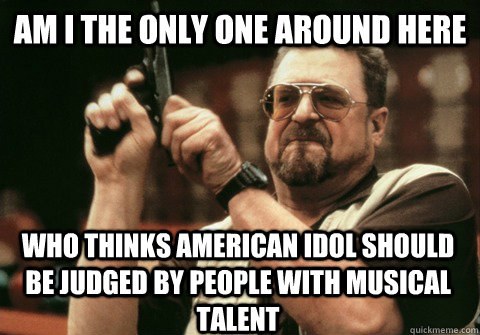 am i the only one around here who thinks american idol shoul - Am I the only one