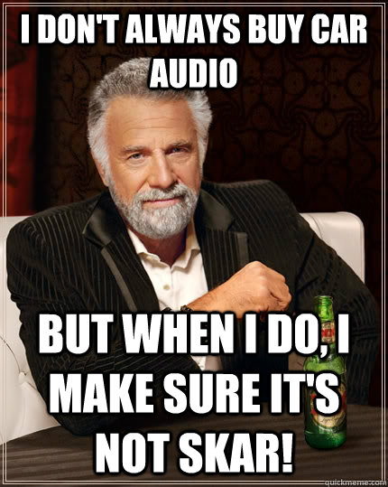 i dont always buy car audio but when i do i make sure its - The Most Interesting Man In The World