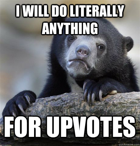i will do literally anything for upvotes - Confession Bear