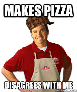makes pizza disagrees with me - Scumbag Papa John