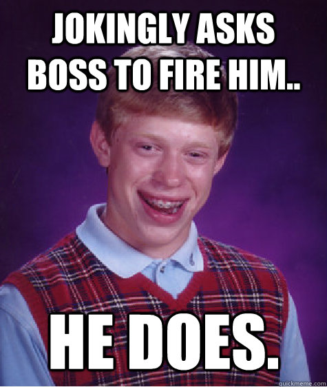 jokingly asks boss to fire him he does - Bad Luck Brian