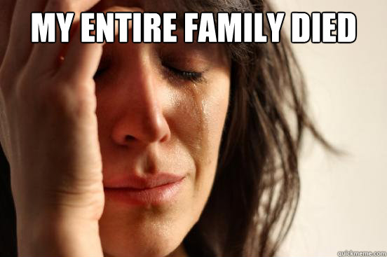 my entire family died  - First World Problems