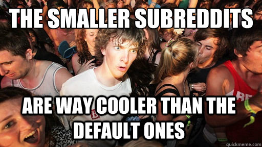 the smaller subreddits are way cooler than the default ones - Sudden Clarity Clarence