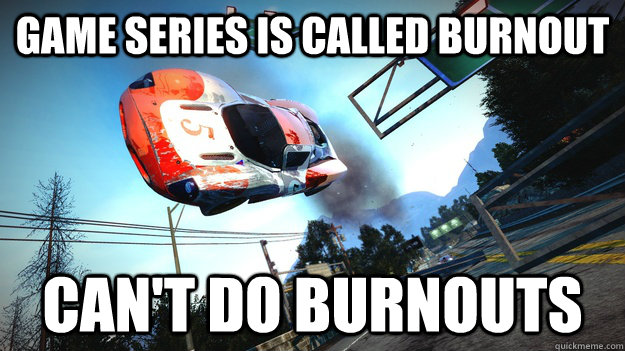 game series is called burnout cant do burnouts - Scumbag Burnout