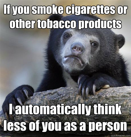if you smoke cigarettes or other tobacco products i automati - Confession Bear