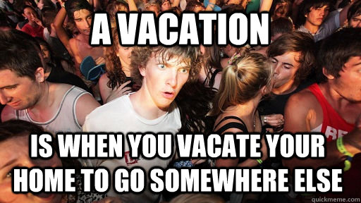 a vacation is when you vacate your home to go somewhere els - Sudden Clarity Clarence