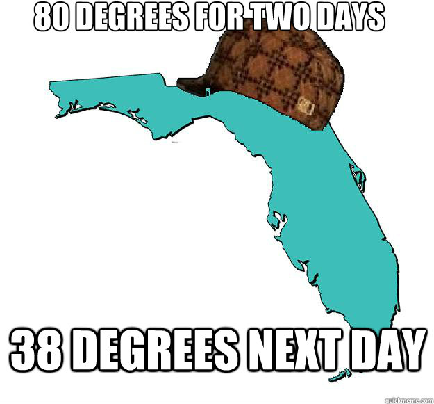 80 degrees for two days 38 degrees next day - Scumbag Florida